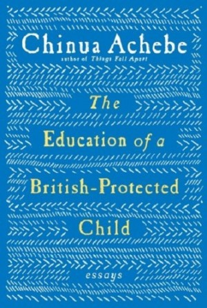 Chinua Achebe - Education of a British-Protected Child (Knopf, 2009)
